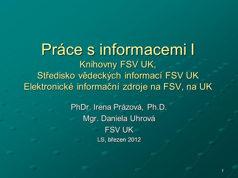 1 Práce s informacemi I Knihovny FSV UK, Středisko vědeckých informací FSV UK Elektronické informační zdroje na FSV, na UK PhDr.
