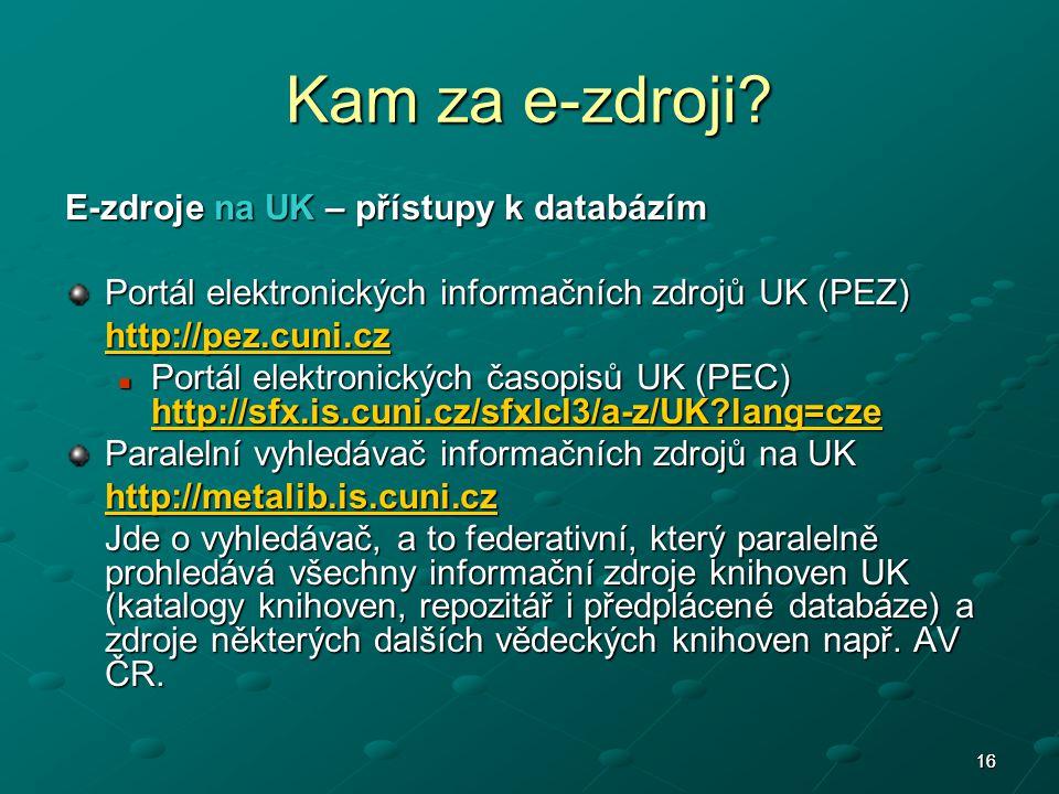 1616 E-zdroje na UK – přístupy k databázím Portál elektronických informačních zdrojů UK (PEZ) http://pez.cuni.cz Portál elektronických časopisů UK (PEC) http://sfx.is.cuni.cz/sfxlcl3/a-z/UK lang=cze Portál elektronických časopisů UK (PEC) http://sfx.is.cuni.cz/sfxlcl3/a-z/UK lang=cze http://sfx.is.cuni.cz/sfxlcl3/a-z/UK lang=cze Paralelní vyhledávač informačních zdrojů na UK http://metalib.is.cuni.cz Jde o vyhledávač, a to federativní, který paralelně prohledává všechny informační zdroje knihoven UK (katalogy knihoven, repozitář i předplácené databáze) a zdroje některých dalších vědeckých knihoven např.