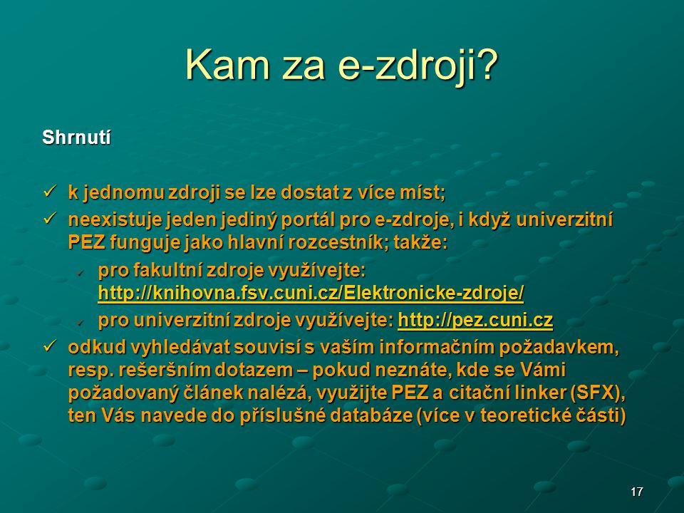 1717 Shrnutí k jednomu zdroji se lze dostat z více míst; k jednomu zdroji se lze dostat z více míst; neexistuje jeden jediný portál pro e-zdroje, i když univerzitní PEZ funguje jako hlavní rozcestník; takže: neexistuje jeden jediný portál pro e-zdroje, i když univerzitní PEZ funguje jako hlavní rozcestník; takže: pro fakultní zdroje využívejte: http://knihovna.fsv.cuni.cz/Elektronicke-zdroje/ pro fakultní zdroje využívejte: http://knihovna.fsv.cuni.cz/Elektronicke-zdroje/ http://knihovna.fsv.cuni.cz/Elektronicke-zdroje/ pro univerzitní zdroje využívejte: http://pez.cuni.cz pro univerzitní zdroje využívejte: http://pez.cuni.czhttp://pez.cuni.cz odkud vyhledávat souvisí s vaším informačním požadavkem, resp.