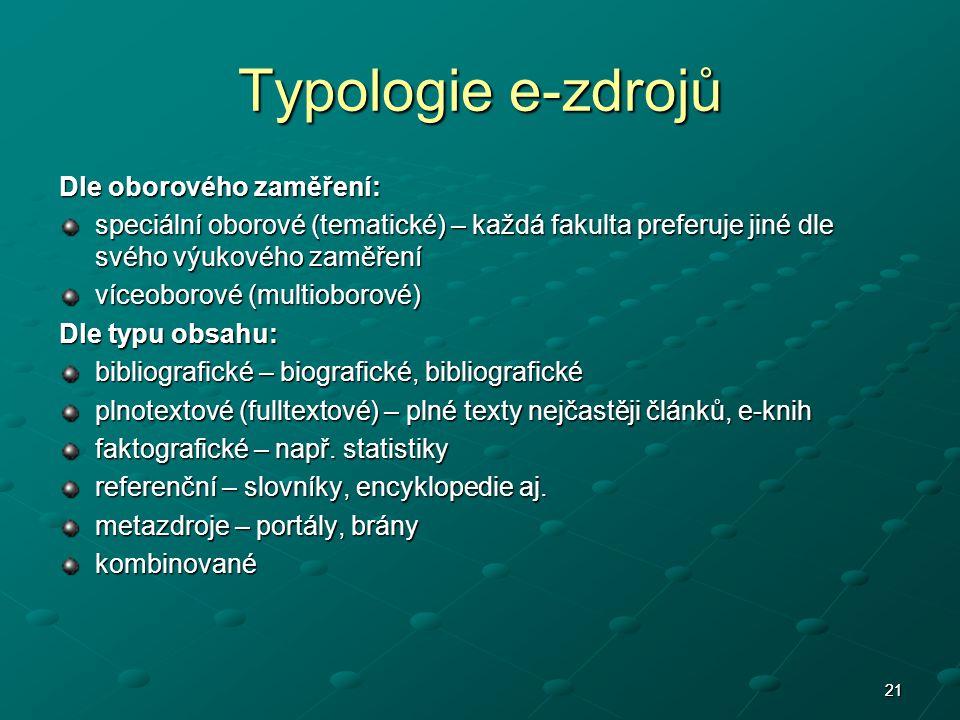 2121 Typologie e-zdrojů Dle oborového zaměření: speciální oborové (tematické) – každá fakulta preferuje jiné dle svého výukového zaměření víceoborové (multioborové) Dle typu obsahu: bibliografické – biografické, bibliografické plnotextové (fulltextové) – plné texty nejčastěji článků, e-knih faktografické – např.