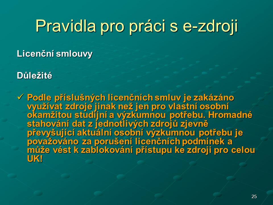 25 Pravidla pro práci s e-zdroji Licenční smlouvy Důležité Podle příslušných licenčních smluv je zakázáno využívat zdroje jinak než jen pro vlastní osobní okamžitou studijní a výzkumnou potřebu.