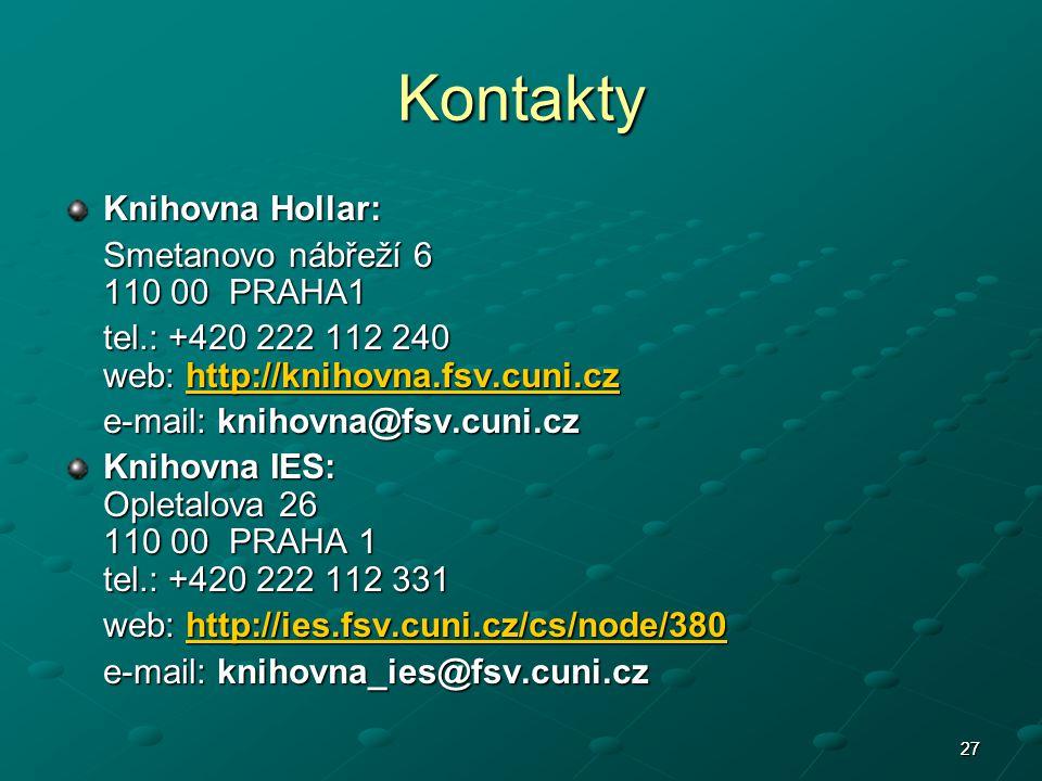 2727 Kontakty Knihovna Hollar: Smetanovo nábřeží 6 110 00 PRAHA1 tel.: +420 222 112 240 web: http://knihovna.fsv.cuni.cz http://knihovna.fsv.cuni.cz e-mail: knihovna@fsv.cuni.cz Knihovna IES: Opletalova 26 110 00 PRAHA 1 tel.: +420 222 112 331 web: http://ies.fsv.cuni.cz/cs/node/380 http://ies.fsv.cuni.cz/cs/node/380 e-mail: knihovna_ies@fsv.cuni.cz