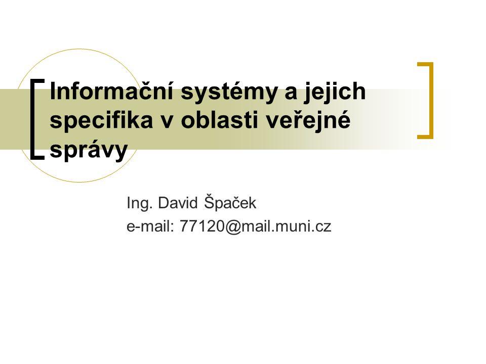 Informační systémy a jejich specifika v oblasti veřejné správy Ing. David Špaček e-mail: 77120@mail.muni.cz