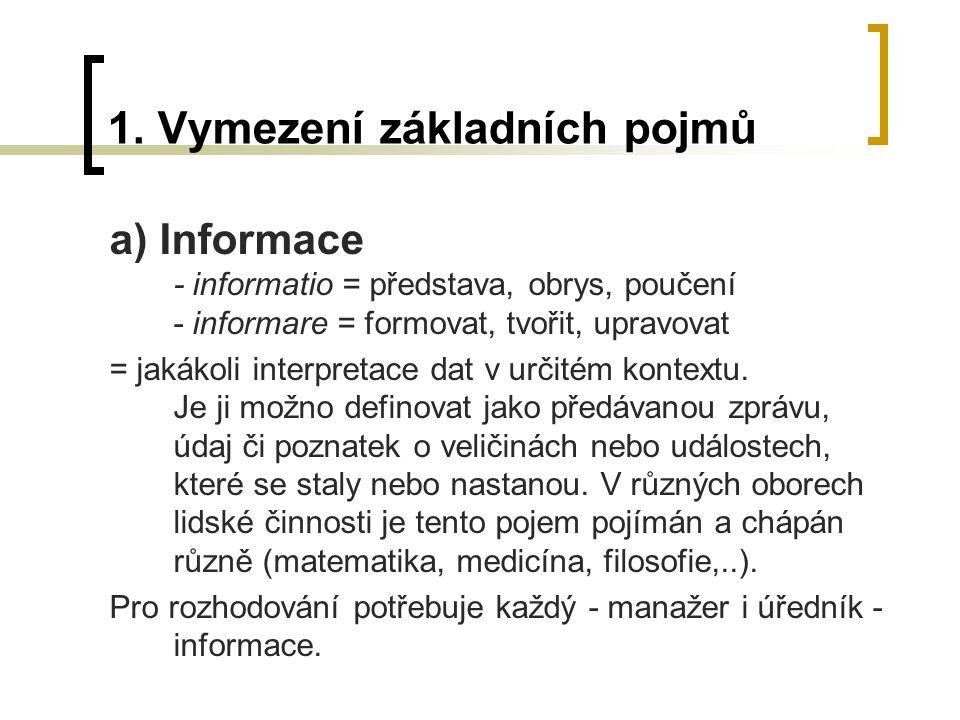 1. Vymezení základních pojmů a) Informace - informatio = představa, obrys, poučení - informare = formovat, tvořit, upravovat = jakákoli interpretace d