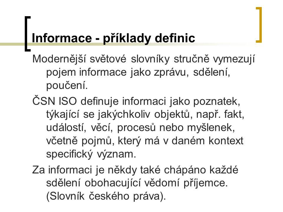 Informace - příklady definic Modernější světové slovníky stručně vymezují pojem informace jako zprávu, sdělení, poučení. ČSN ISO definuje informaci ja