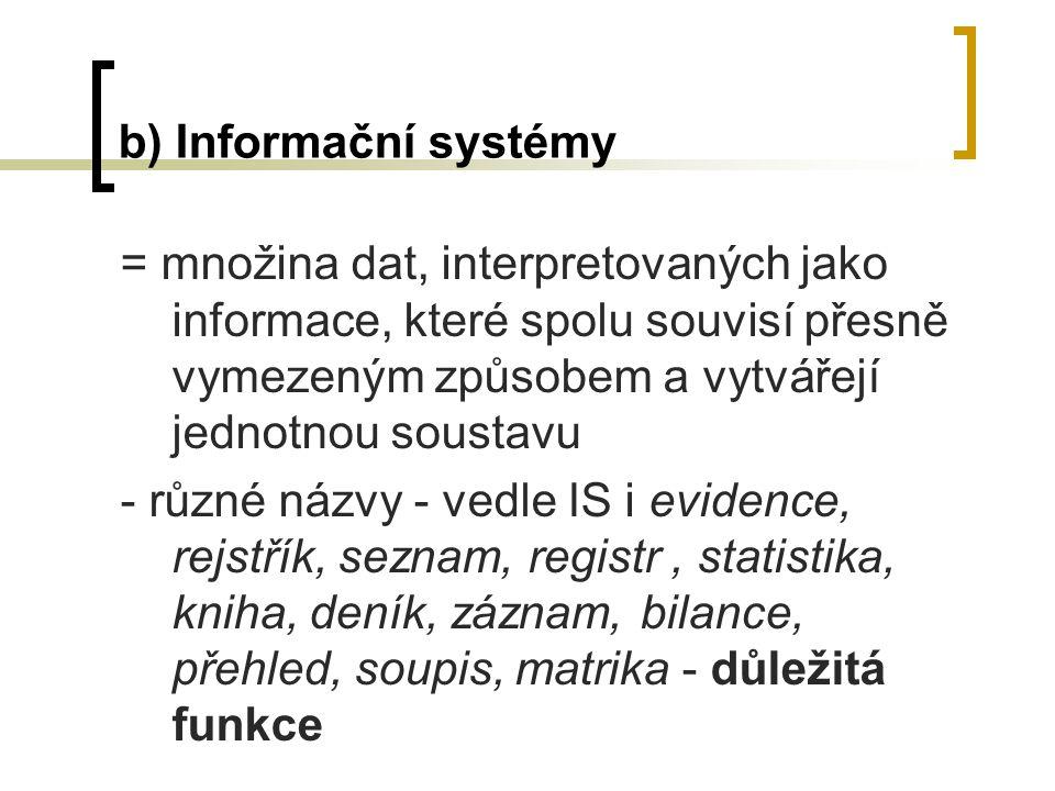 b) Informační systémy = množina dat, interpretovaných jako informace, které spolu souvisí přesně vymezeným způsobem a vytvářejí jednotnou soustavu - r