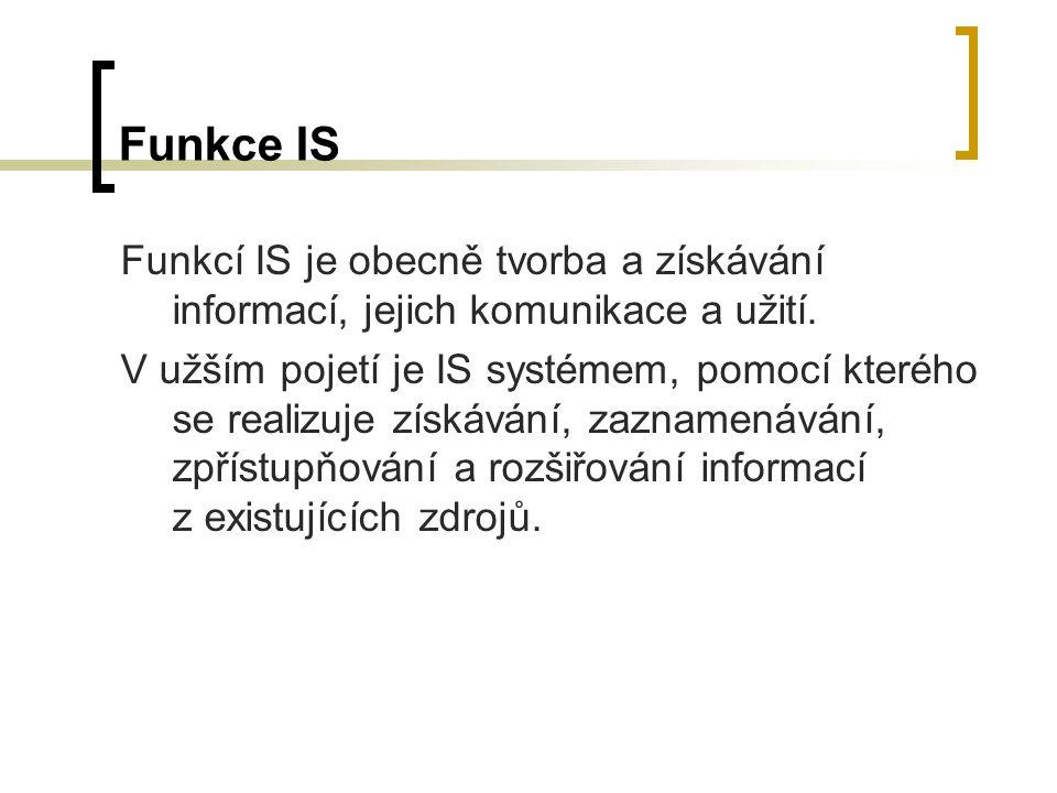 Funkce IS Funkcí IS je obecně tvorba a získávání informací, jejich komunikace a užití. V užším pojetí je IS systémem, pomocí kterého se realizuje získ