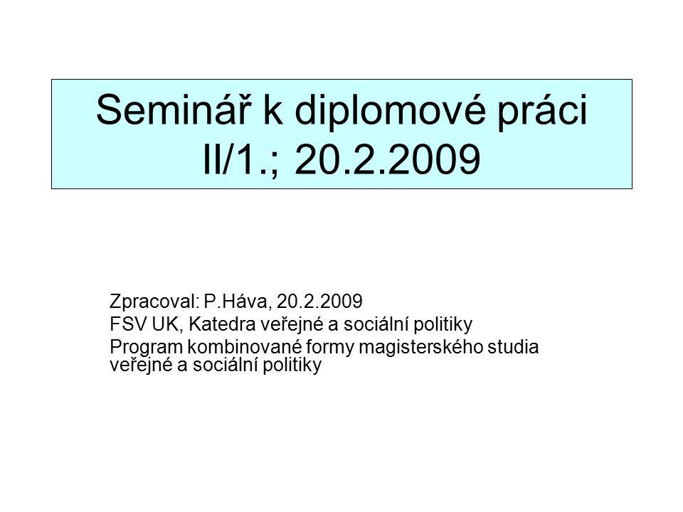 Seminář k diplomové práci II/1.; 20.2.2009 Zpracoval: P.Háva, 20.2.2009 FSV UK, Katedra veřejné a sociální politiky Program kombinované formy magisterského studia veřejné a sociální politiky