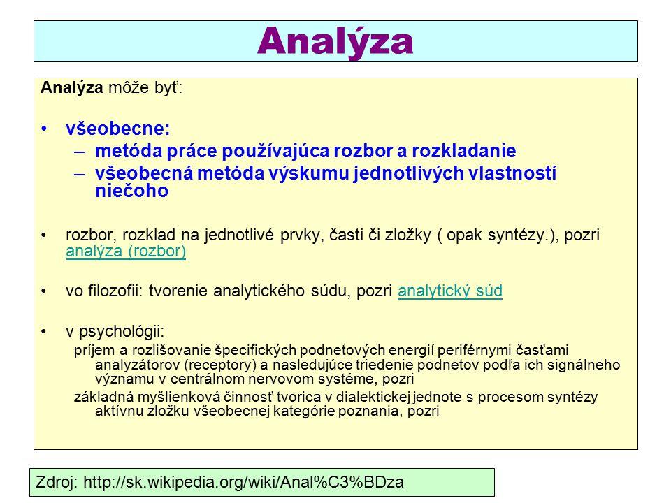 Analýza Analýza môže byť: všeobecne: –metóda práce používajúca rozbor a rozkladanie –všeobecná metóda výskumu jednotlivých vlastností niečoho rozbor, rozklad na jednotlivé prvky, časti či zložky ( opak syntézy.), pozri analýza (rozbor) analýza (rozbor) vo filozofii: tvorenie analytického súdu, pozri analytický súdanalytický súd v psychológii: príjem a rozlišovanie špecifických podnetových energií periférnymi časťami analyzátorov (receptory) a nasledujúce triedenie podnetov podľa ich signálneho významu v centrálnom nervovom systéme, pozri základná myšlienková činnosť tvorica v dialektickej jednote s procesom syntézy aktívnu zložku všeobecnej kategórie poznania, pozri Zdroj: http://sk.wikipedia.org/wiki/Anal%C3%BDza