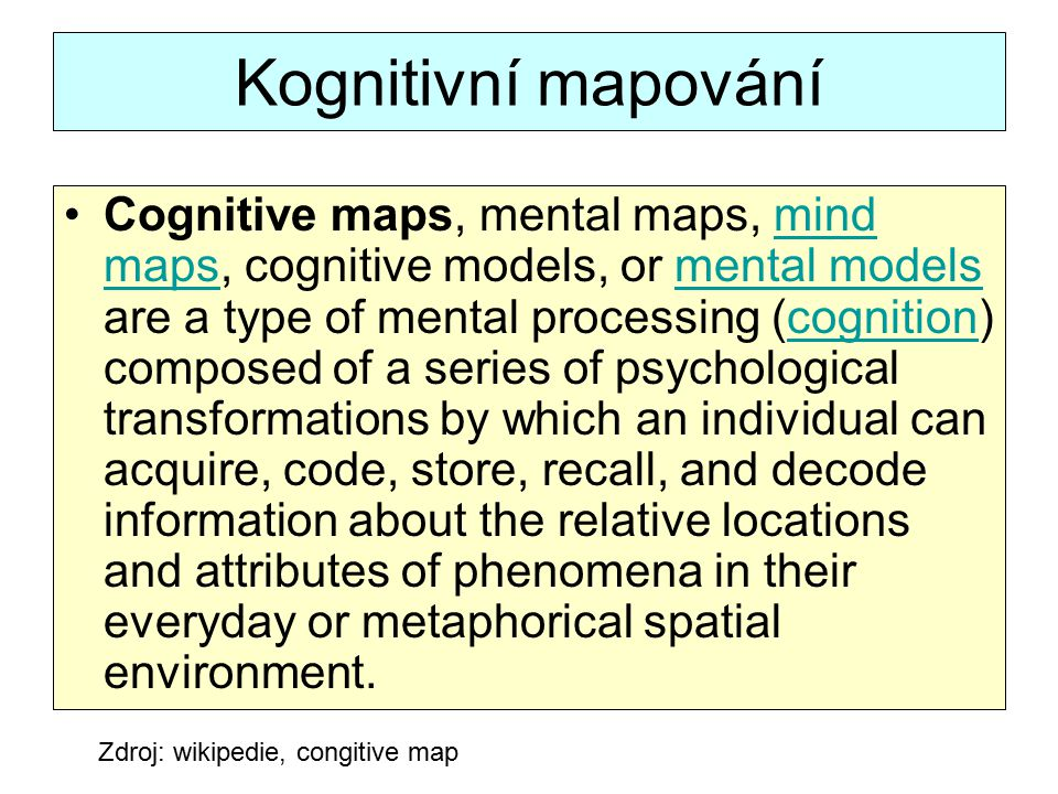 Kognitivní mapování Cognitive maps, mental maps, mind maps, cognitive models, or mental models are a type of mental processing (cognition) composed of