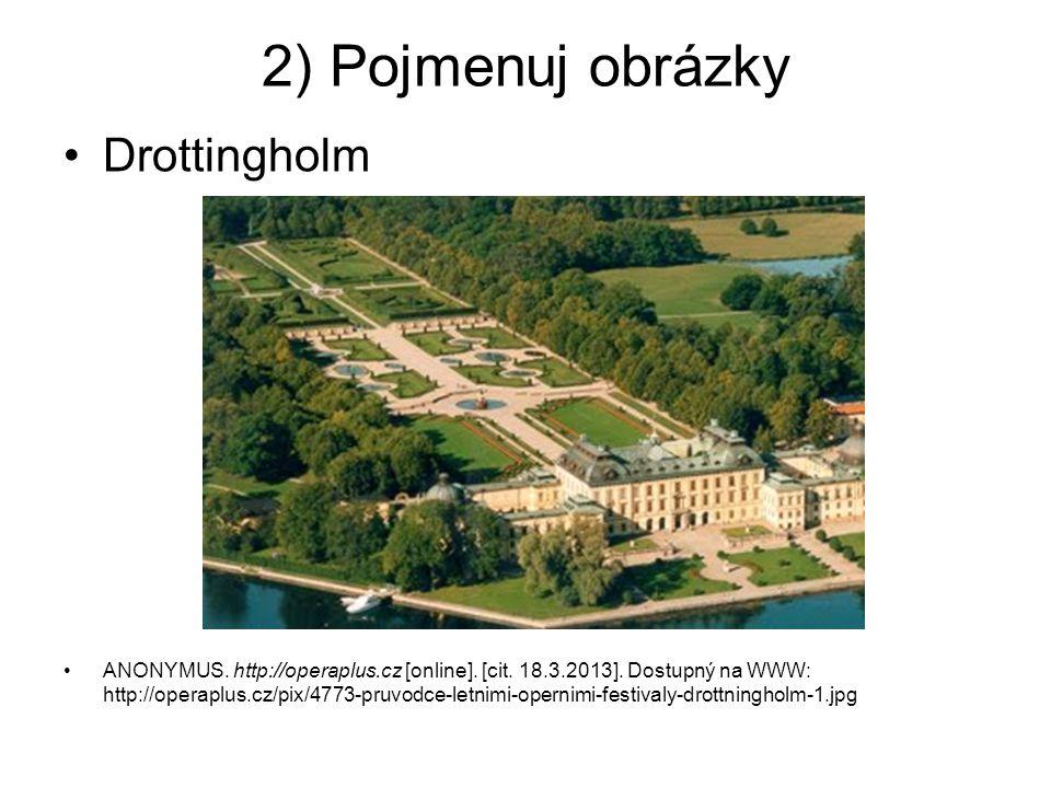 2) Pojmenuj obrázky Drottingholm ANONYMUS. http://operaplus.cz [online]. [cit. 18.3.2013]. Dostupný na WWW: http://operaplus.cz/pix/4773-pruvodce-letn