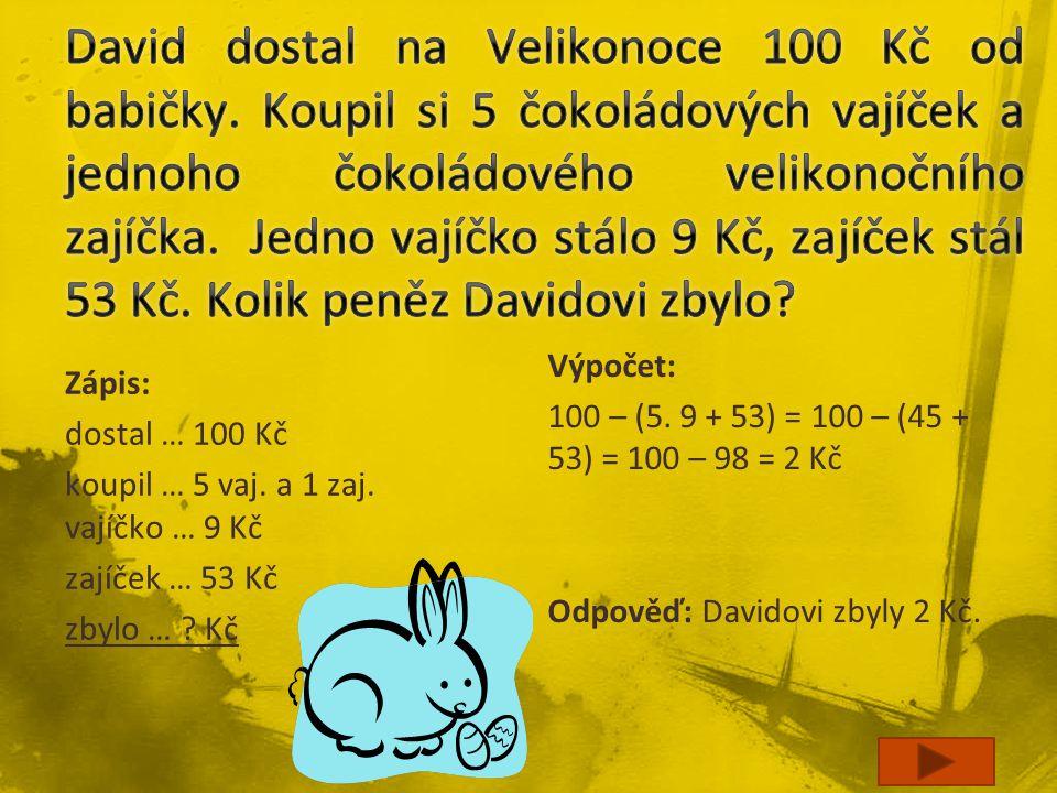 Zápis: dostal … 100 Kč koupil … 5 vaj. a 1 zaj. vajíčko … 9 Kč zajíček … 53 Kč zbylo … ? Kč Výpočet: 100 – (5. 9 + 53) = 100 – (45 + 53) = 100 – 98 =