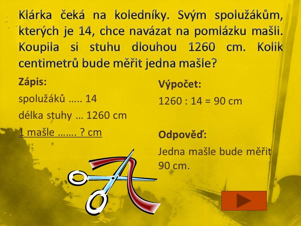 Zápis: spolužáků ….. 14 délka stuhy … 1260 cm 1 mašle ……. ? cm Výpočet: 1260 : 14 = 90 cm Odpověď: Jedna mašle bude měřit 90 cm.