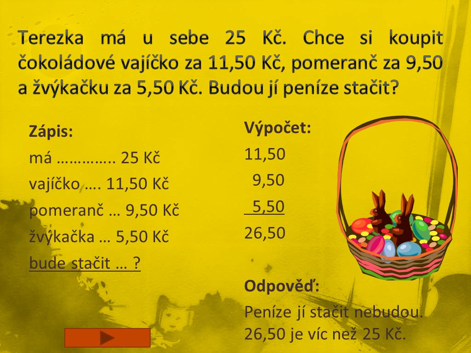 Zápis: má ………….. 25 Kč vajíčko …. 11,50 Kč pomeranč … 9,50 Kč žvýkačka … 5,50 Kč bude stačit … ? Výpočet: 11,50 9,50 5,50 26,50 Odpověď: Peníze jí sta