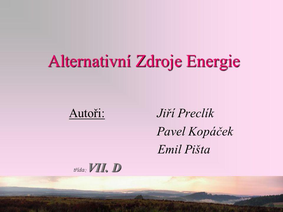Alternativní Zdroje Energie Autoři: Jiří Preclík Pavel Kopáček Emil Pišta : VII. D třída: VII. D