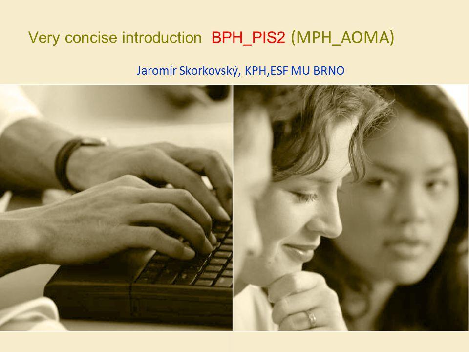 Very concise introduction BPH_PIS2 (MPH_AOMA) Jaromír Skorkovský, KPH,ESF MU BRNO
