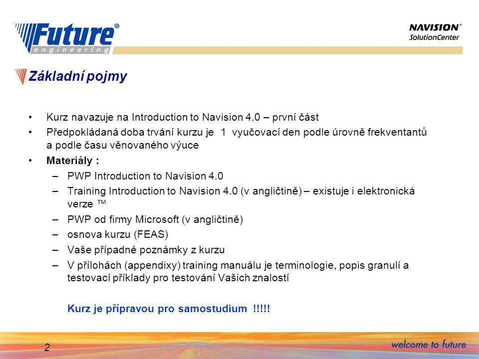 2 Základní pojmy Kurz navazuje na Introduction to Navision 4.0 – první část Předpokládaná doba trvání kurzu je 1 vyučovací den podle úrovně frekventantů a podle času věnovaného výuce Materiály : –PWP Introduction to Navision 4.0 –Training Introduction to Navision 4.0 (v angličtině) – existuje i elektronická verze ™ –PWP od firmy Microsoft (v angličtině) –osnova kurzu (FEAS) –Vaše případné poznámky z kurzu –V přílohách (appendixy) training manuálu je terminologie, popis granulí a testovací příklady pro testování Vašich znalostí Kurz je přípravou pro samostudium !!!!!