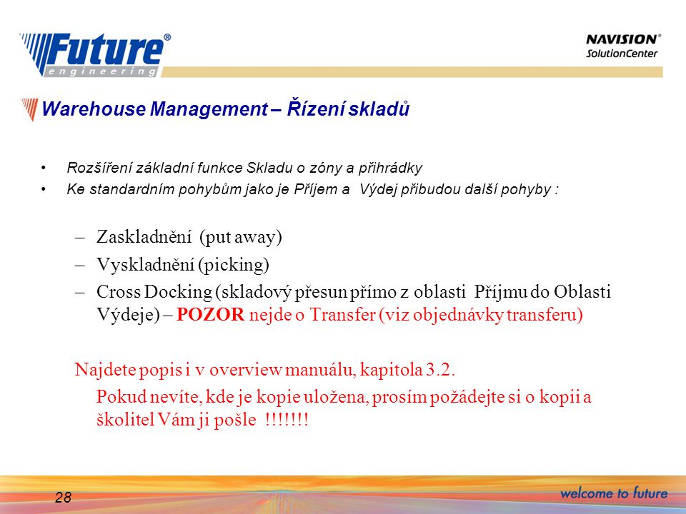 28 Warehouse Management – Řízení skladů Rozšíření základní funkce Skladu o zóny a přihrádky Ke standardním pohybům jako je Příjem a Výdej přibudou další pohyby : –Zaskladnění (put away) –Vyskladnění (picking) –Cross Docking (skladový přesun přímo z oblasti Příjmu do Oblasti Výdeje) – POZOR nejde o Transfer (viz objednávky transferu) Najdete popis i v overview manuálu, kapitola 3.2.