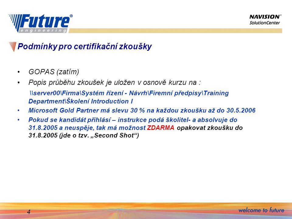 4 Podmínky pro certifikační zkoušky GOPAS (zatím) Popis průběhu zkoušek je uložen v osnově kurzu na : \\server00\Firma\Systém řízení - Návrh\Firemní předpisy\Training Department\Školení Introduction I Microsoft Gold Partner má slevu 30 % na každou zkoušku až do 30.5.2006 Pokud se kandidát přihlásí – instrukce podá školitel- a absolvuje do 31.8.2005 a neuspěje, tak má možnost ZDARMA opakovat zkoušku do 31.8.2005 (jde o tzv.