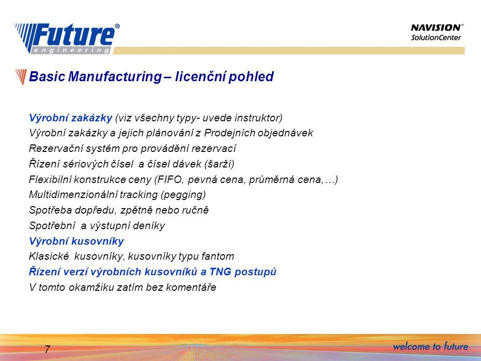 7 Basic Manufacturing – licenční pohled Výrobní zakázky (viz všechny typy- uvede instruktor) Výrobní zakázky a jejich plánování z Prodejních objednávek Rezervační systém pro provádění rezervací Řízení sériových čísel a čísel dávek (šarží) Flexibilní konstrukce ceny (FIFO, pevná cena, průměrná cena,…) Multidimenzionální tracking (pegging) Spotřeba dopředu, zpětně nebo ručně Spotřební a výstupní deníky Výrobní kusovníky Klasické kusovníky, kusovníky typu fantom Řízení verzí výrobních kusovníků a TNG postupů V tomto okamžiku zatím bez komentáře