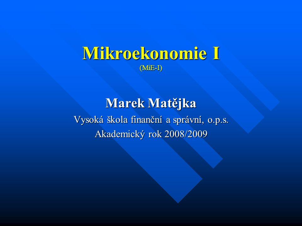Mikroekonomie I (MiE-I) Marek Matějka Vysoká škola finanční a správní, o.p.s. Akademický rok 2008/2009