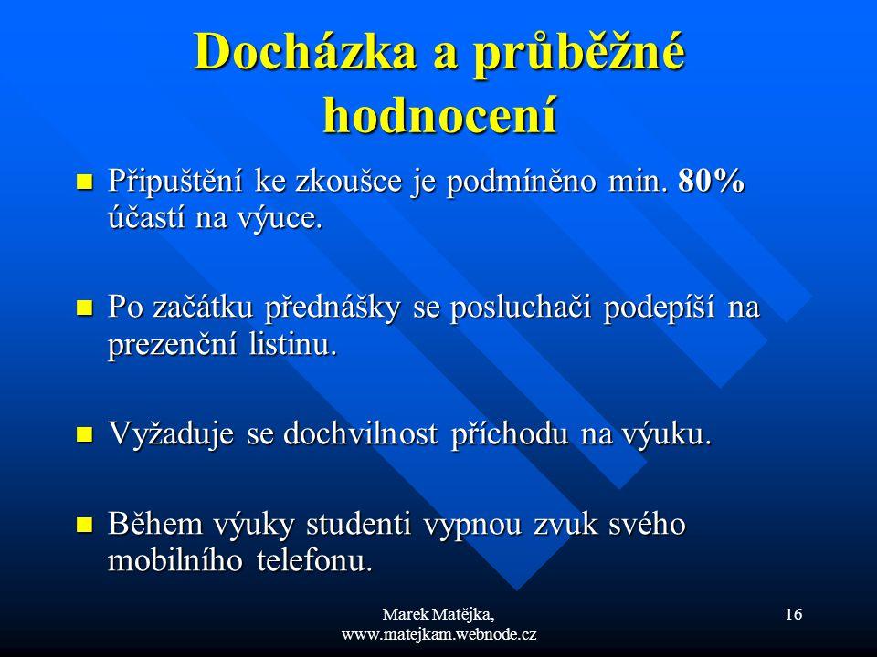 Marek Matějka, www.matejkam.webnode.cz 16 Docházka a průběžné hodnocení Připuštění ke zkoušce je podmíněno min. 80% účastí na výuce. Připuštění ke zko