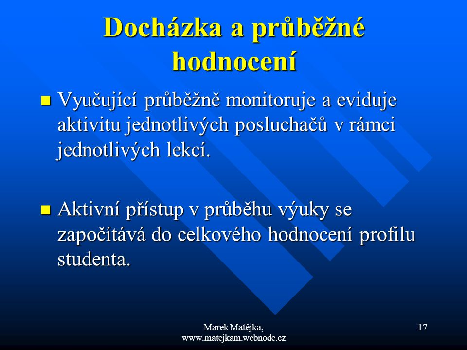 Marek Matějka, www.matejkam.webnode.cz 17 Docházka a průběžné hodnocení Vyučující průběžně monitoruje a eviduje aktivitu jednotlivých posluchačů v rám