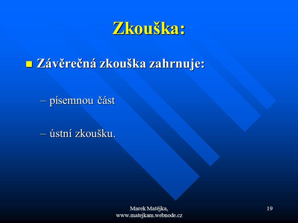Marek Matějka, www.matejkam.webnode.cz 19 Zkouška: Závěrečná zkouška zahrnuje: Závěrečná zkouška zahrnuje: –písemnou část –ústní zkoušku.