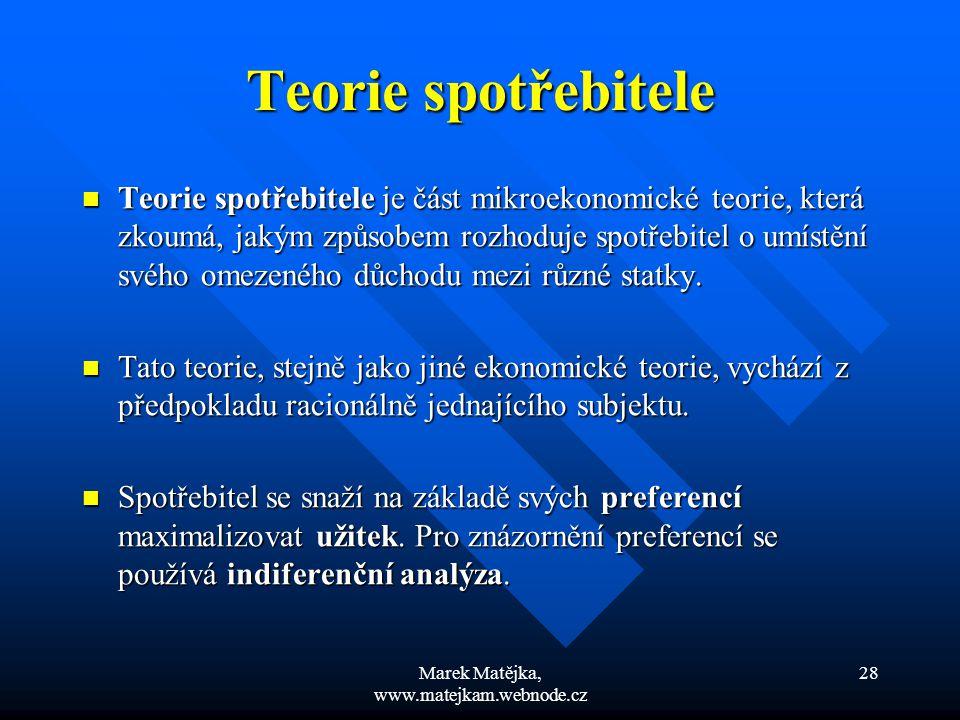 Marek Matějka, www.matejkam.webnode.cz 28 Teorie spotřebitele Teorie spotřebitele je část mikroekonomické teorie, která zkoumá, jakým způsobem rozhodu