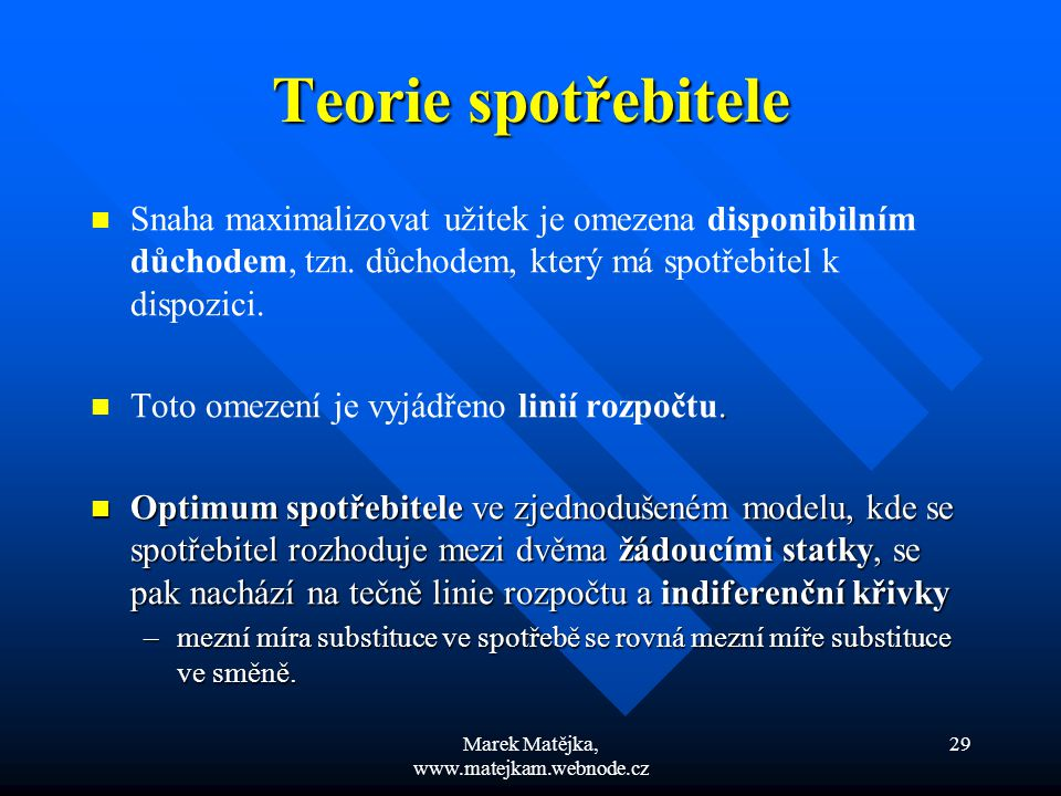 Marek Matějka, www.matejkam.webnode.cz 29 Teorie spotřebitele Snaha maximalizovat užitek je omezena disponibilním důchodem, tzn. důchodem, který má sp