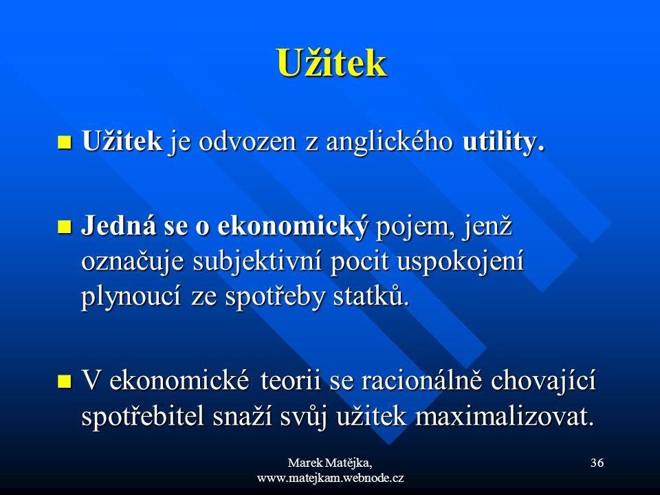 Marek Matějka, www.matejkam.webnode.cz 36 Užitek Užitek je odvozen z anglického utility. Užitek je odvozen z anglického utility. Jedná se o ekonomický
