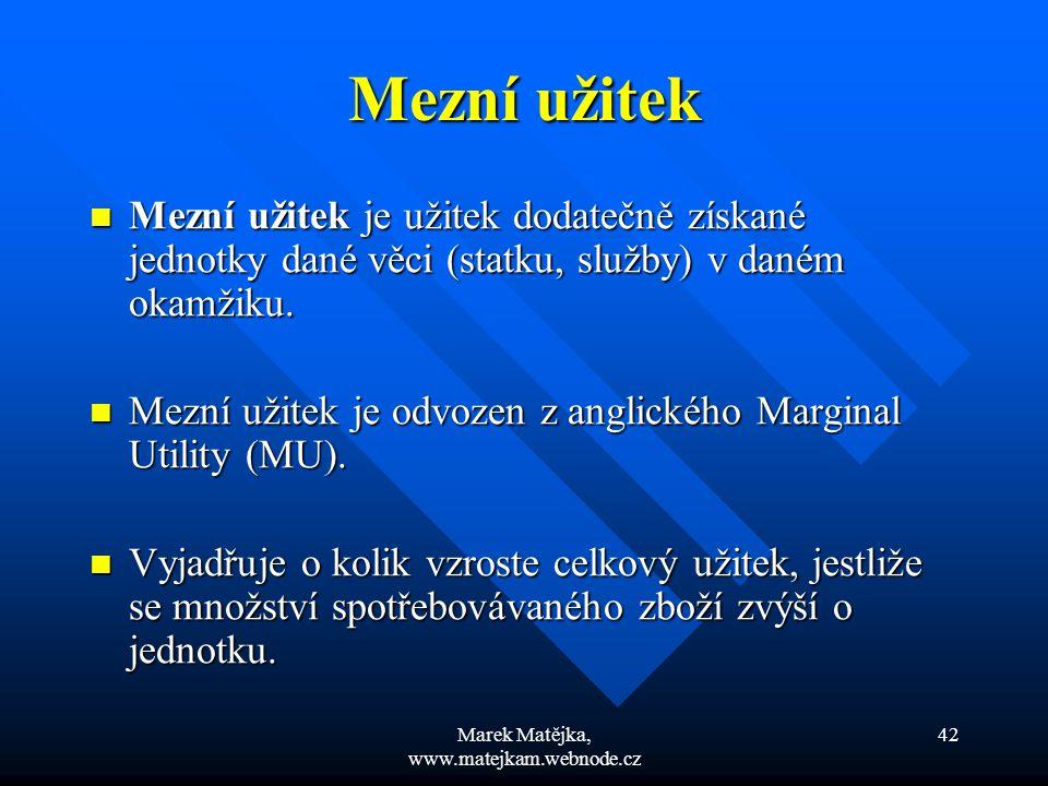 Marek Matějka, www.matejkam.webnode.cz 42 Mezní užitek Mezní užitek je užitek dodatečně získané jednotky dané věci (statku, služby) v daném okamžiku.