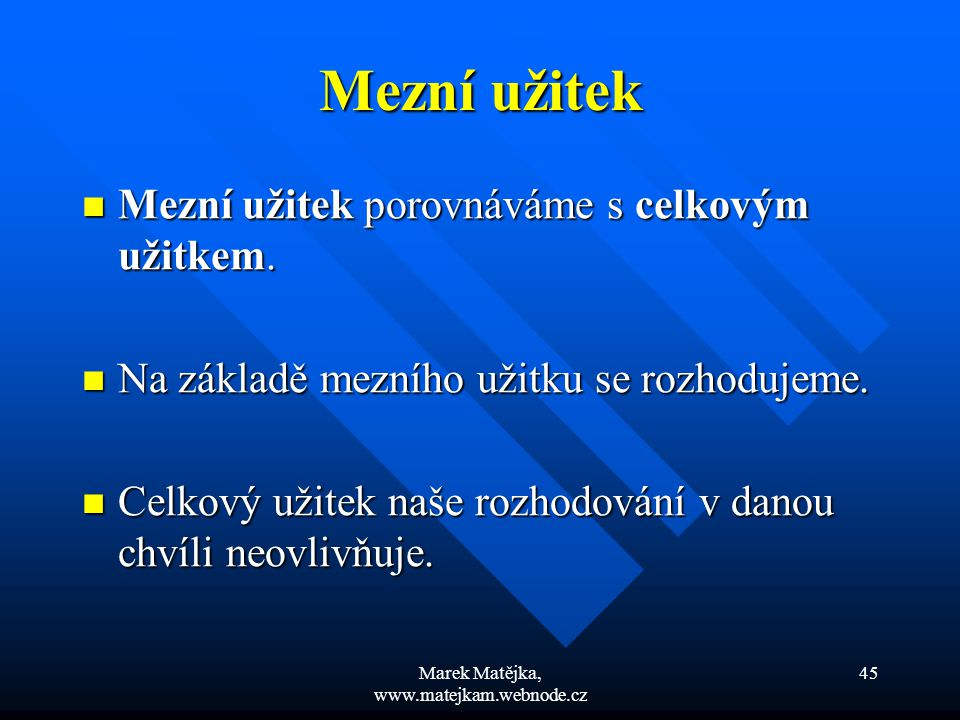 Marek Matějka, www.matejkam.webnode.cz 45 Mezní užitek Mezní užitek porovnáváme s celkovým užitkem. Mezní užitek porovnáváme s celkovým užitkem. Na zá