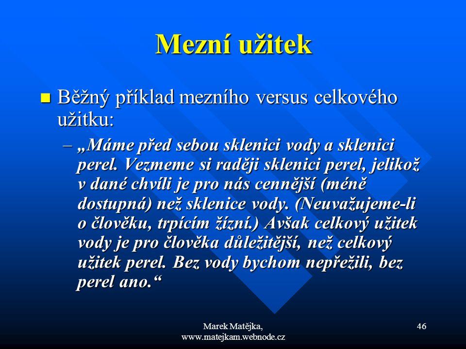 Marek Matějka, www.matejkam.webnode.cz 46 Mezní užitek Běžný příklad mezního versus celkového užitku: Běžný příklad mezního versus celkového užitku: –