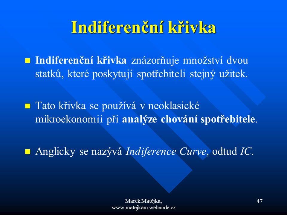 Marek Matějka, www.matejkam.webnode.cz 47 Indiferenční křivka Indiferenční křivka znázorňuje množství dvou statků, které poskytují spotřebiteli stejný