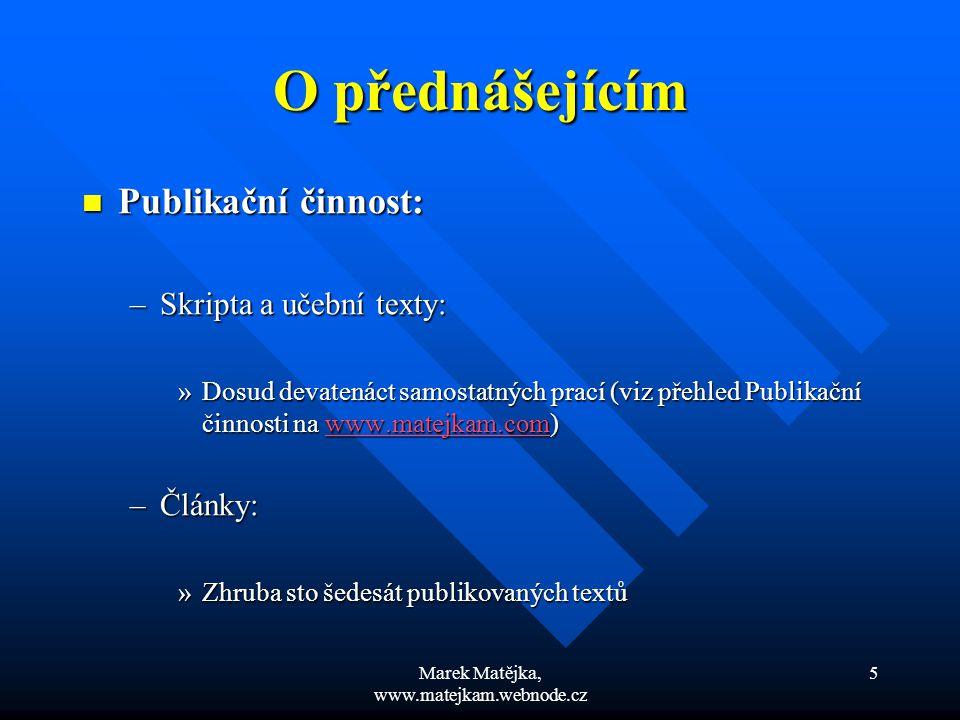 Marek Matějka, www.matejkam.webnode.cz 5 O přednášejícím Publikační činnost: Publikační činnost: –Skripta a učební texty: »Dosud devatenáct samostatný