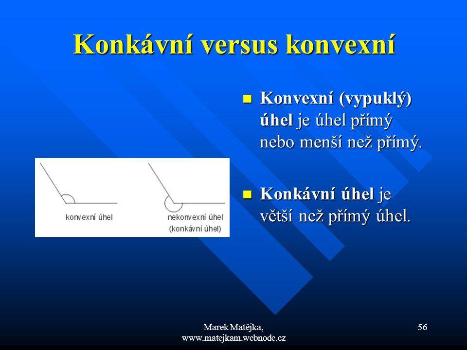 Marek Matějka, www.matejkam.webnode.cz 56 Konkávní versus konvexní Konvexní (vypuklý) úhel je úhel přímý nebo menší než přímý. Konkávní úhel je větší