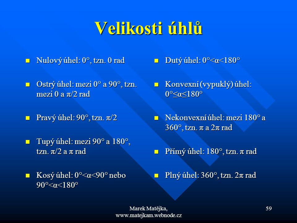 Marek Matějka, www.matejkam.webnode.cz 59 Velikosti úhlů Nulový úhel: 0°, tzn. 0 rad Nulový úhel: 0°, tzn. 0 rad Ostrý úhel: mezi 0° a 90°, tzn. mezi