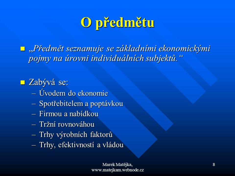 """Marek Matějka, www.matejkam.webnode.cz 8 O předmětu """"Předmět seznamuje se základními ekonomickými pojmy na úrovni individuálních subjektů."""" """"Předmět s"""