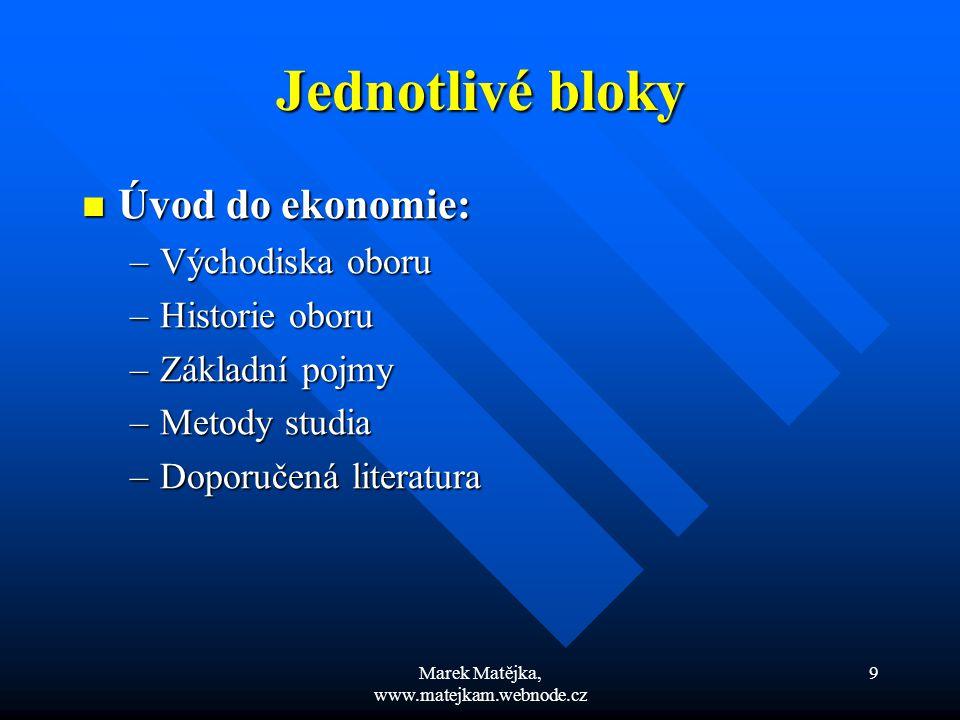 Marek Matějka, www.matejkam.webnode.cz 10 Jednotlivé bloky Spotřebitel a nabídka: Spotřebitel a nabídka: –Individuální poptávka –Mezní užitek –Indiferenční křivka