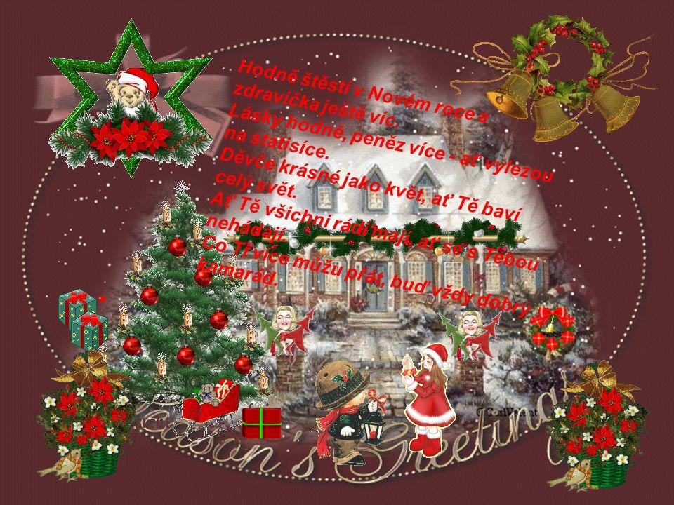 Hodně štěstí v Novém roce a zdravíčka ještě víc.Lásky hodně, peněz více - ať vylezou na statisíce.
