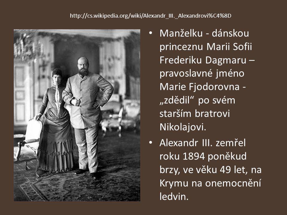 """http://cs.wikipedia.org/wiki/Alexandr_III._Alexandrovi%C4%8D Manželku - dánskou princeznu Marii Sofii Frederiku Dagmaru – pravoslavné jméno Marie Fjodorovna - """"zdědil po svém starším bratrovi Nikolajovi."""