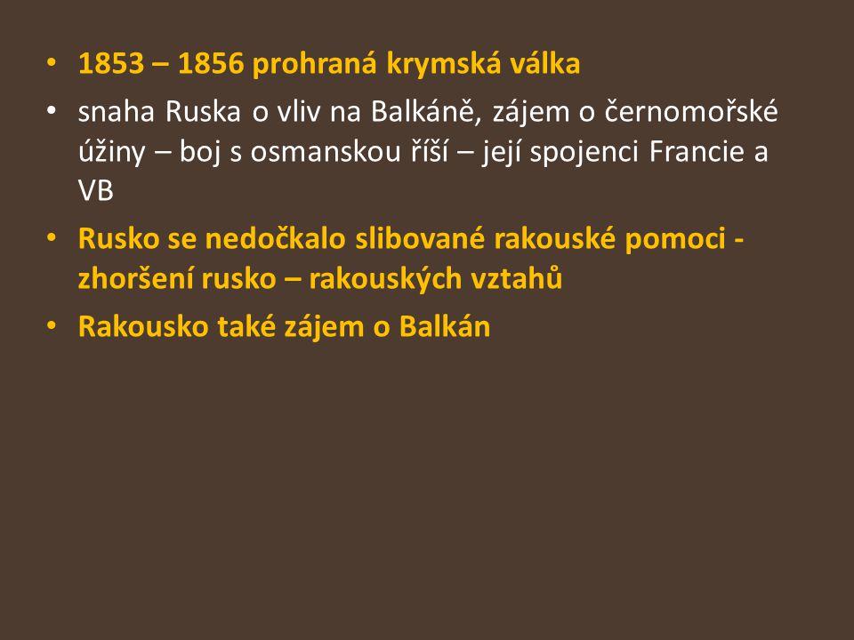 1853 – 1856 prohraná krymská válka snaha Ruska o vliv na Balkáně, zájem o černomořské úžiny – boj s osmanskou říší – její spojenci Francie a VB Rusko se nedočkalo slibované rakouské pomoci - zhoršení rusko – rakouských vztahů Rakousko také zájem o Balkán