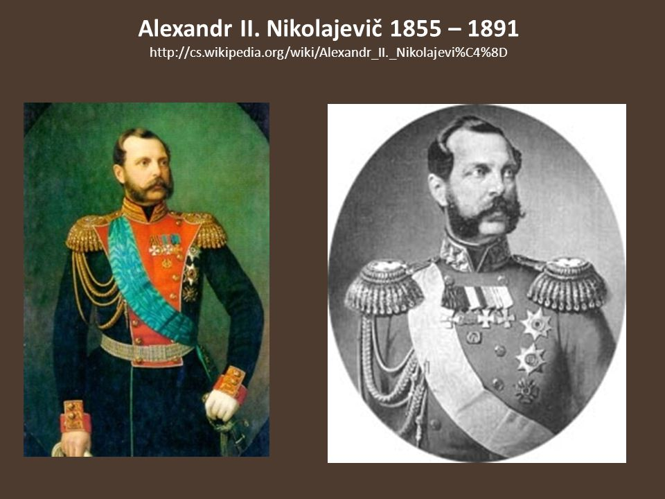 Alexandr II. Nikolajevič 1855 – 1891 http://cs.wikipedia.org/wiki/Alexandr_II._Nikolajevi%C4%8D