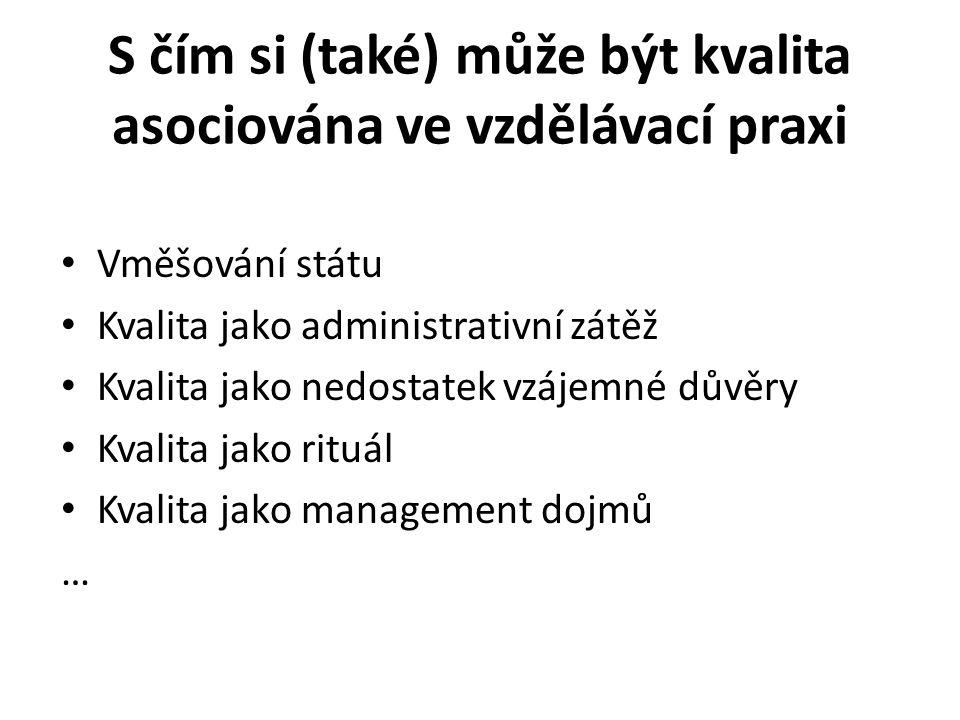 S čím si (také) může být kvalita asociována ve vzdělávací praxi Vměšování státu Kvalita jako administrativní zátěž Kvalita jako nedostatek vzájemné důvěry Kvalita jako rituál Kvalita jako management dojmů …