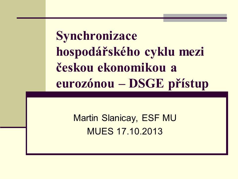 Synchronizace hospodářského cyklu mezi českou ekonomikou a eurozónou – DSGE přístup Martin Slanicay, ESF MU MUES 17.10.2013