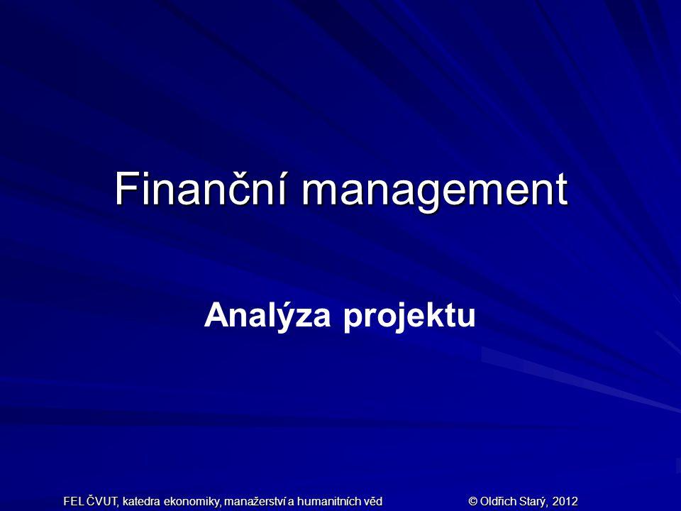 FEL ČVUT, katedra ekonomiky, manažerství a humanitních věd © Oldřich Starý, 2012 Finanční management Analýza projektu