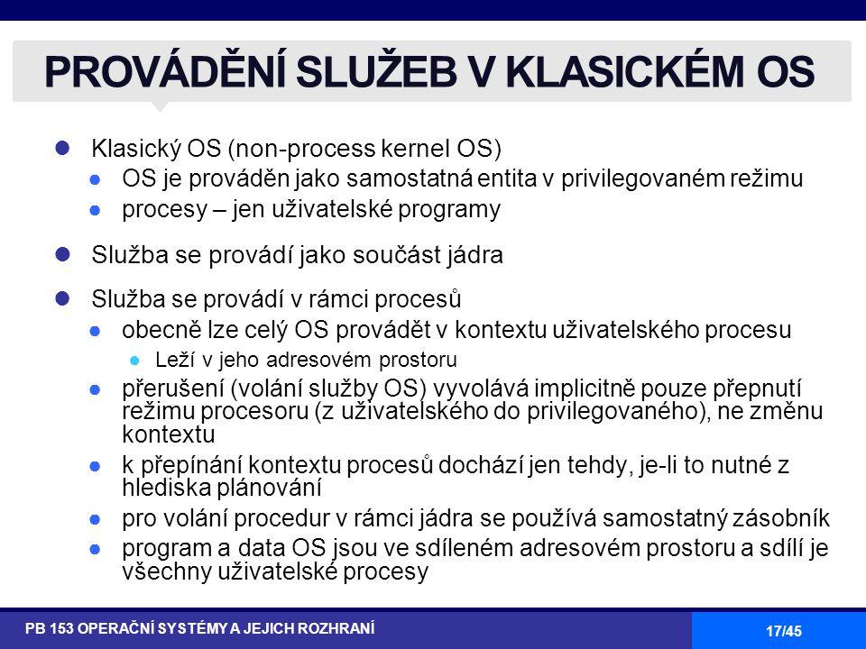 17/45 Klasický OS ( non-process kernel OS ) ●OS je prováděn jako samostatná entita v privilegovaném režimu ●procesy – jen uživatelské programy Služba se provádí jako součást jádra Služba se provádí v rámci procesů ●obecně lze celý OS provádět v kontextu uživatelského procesu ●Leží v jeho adresovém prostoru ●přerušení (volání služby OS) vyvolává implicitně pouze přepnutí režimu procesoru (z uživatelského do privilegovaného), ne změnu kontextu ●k přepínání kontextu procesů dochází jen tehdy, je-li to nutné z hlediska plánování ●pro volání procedur v rámci jádra se používá samostatný zásobník ●program a data OS jsou ve sdíleném adresovém prostoru a sdílí je všechny uživatelské procesy PROVÁDĚNÍ SLUŽEB V KLASICKÉM OS PB 153 OPERAČNÍ SYSTÉMY A JEJICH ROZHRANÍ