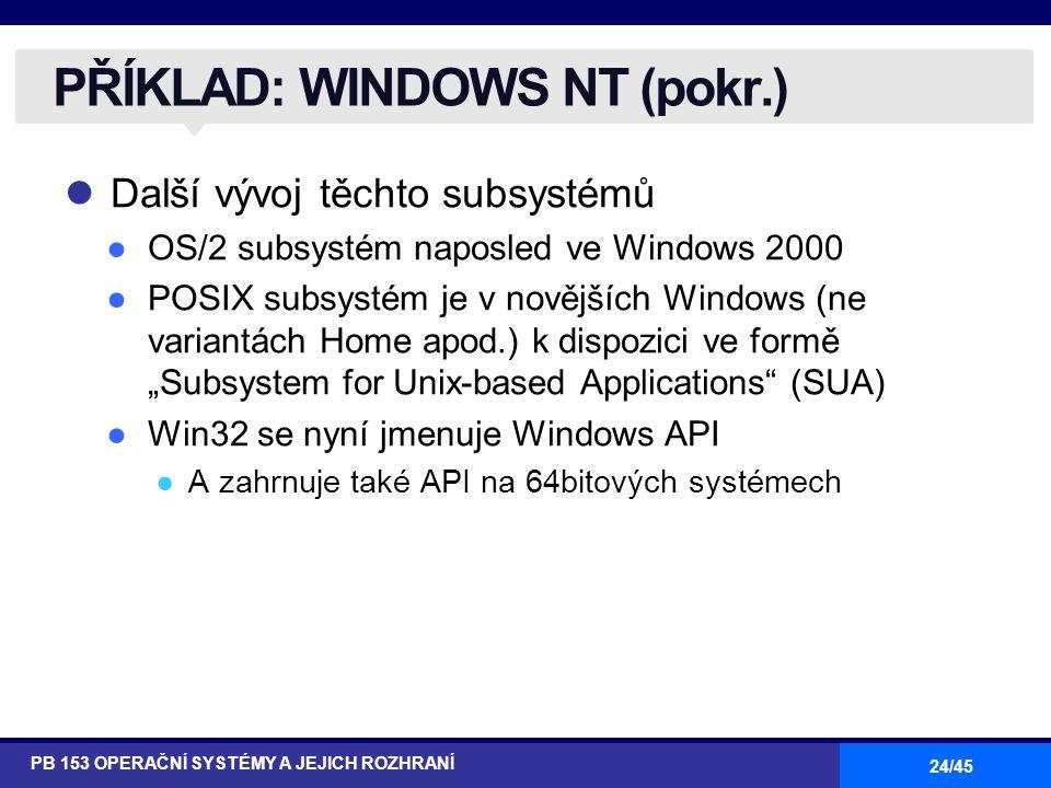 """24/45 Další vývoj těchto subsystémů ●OS/2 subsystém naposled ve Windows 2000 ●POSIX subsystém je v novějších Windows (ne variantách Home apod.) k dispozici ve formě """"Subsystem for Unix-based Applications (SUA) ●Win32 se nyní jmenuje Windows API ●A zahrnuje také API na 64bitových systémech PŘÍKLAD: WINDOWS NT (pokr.) PB 153 OPERAČNÍ SYSTÉMY A JEJICH ROZHRANÍ"""