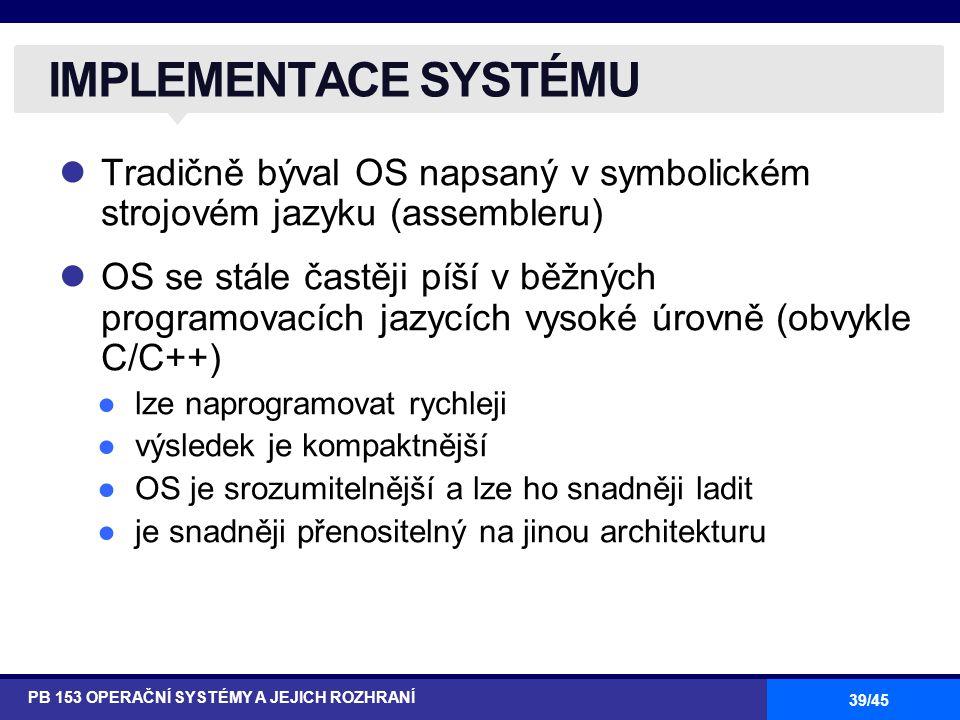 39/45 Tradičně býval OS napsaný v symbolickém strojovém jazyku (assembleru) OS se stále častěji píší v běžných programovacích jazycích vysoké úrovně (obvykle C/C++) ●lze naprogramovat rychleji ●výsledek je kompaktnější ●OS je srozumitelnější a lze ho snadněji ladit ●je snadněji přenositelný na jinou architekturu IMPLEMENTACE SYSTÉMU PB 153 OPERAČNÍ SYSTÉMY A JEJICH ROZHRANÍ